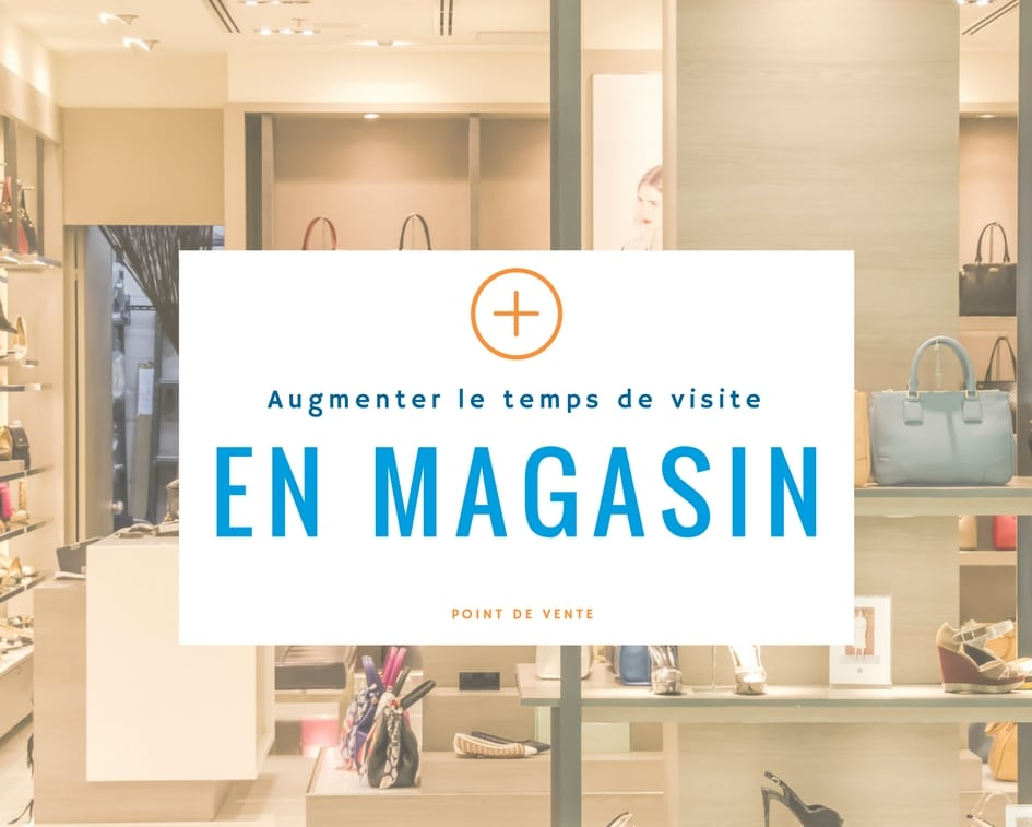 Augmenter le temps de visite en magasin